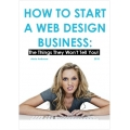 How to Start a Web Design Business:The Things They Won't Tell You! - by Aristo Ambrose